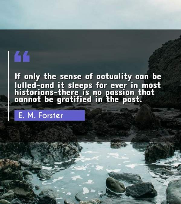 If only the sense of actuality can be lulled-and it sleeps for ever in most historians-there is no passion that cannot be gratified in the past.