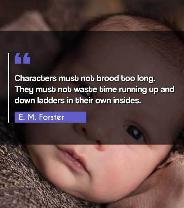 Characters must not brood too long. They must not waste time running up and down ladders in their own insides.