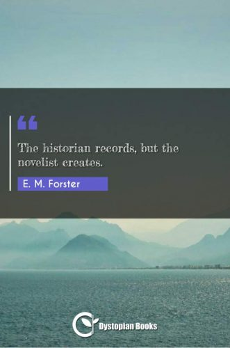 The historian records, but the novelist creates.