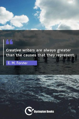Creative writers are always greater than the causes that they represent.