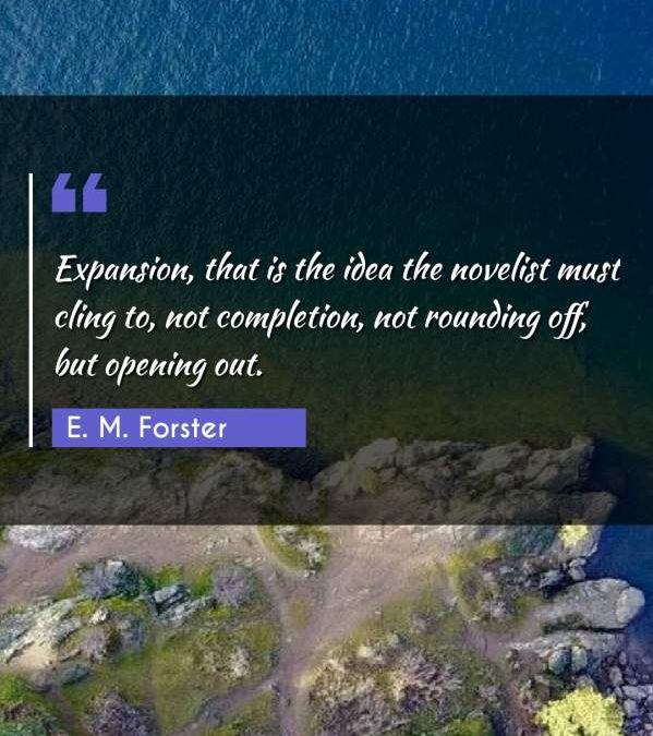 Expansion, that is the idea the novelist must cling to, not completion, not rounding off, but opening out.