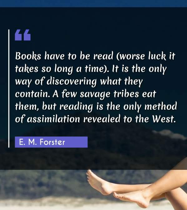 Books have to be read (worse luck it takes so long a time). It is the only way of discovering what they contain. A few savage tribes eat them, but reading is the only method of assimilation revealed to the West.