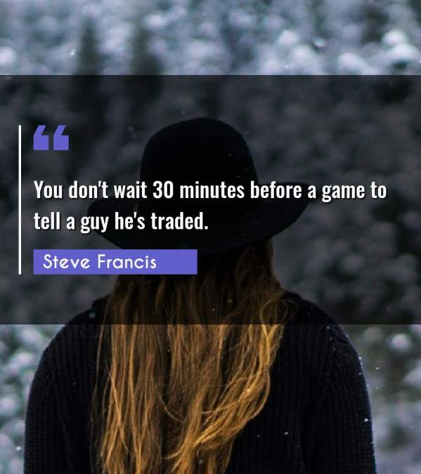 You don't wait 30 minutes before a game to tell a guy he's traded.