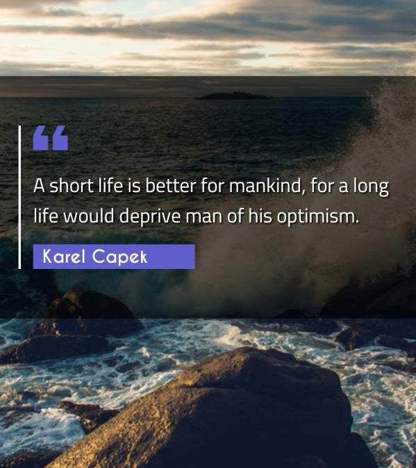 A short life is better for mankind, for a long life would deprive man of his optimism.