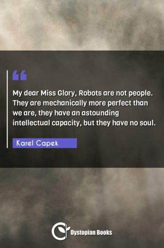 My dear Miss Glory, Robots are not people. They are mechanically more perfect than we are, they have an astounding intellectual capacity, but they have no soul.