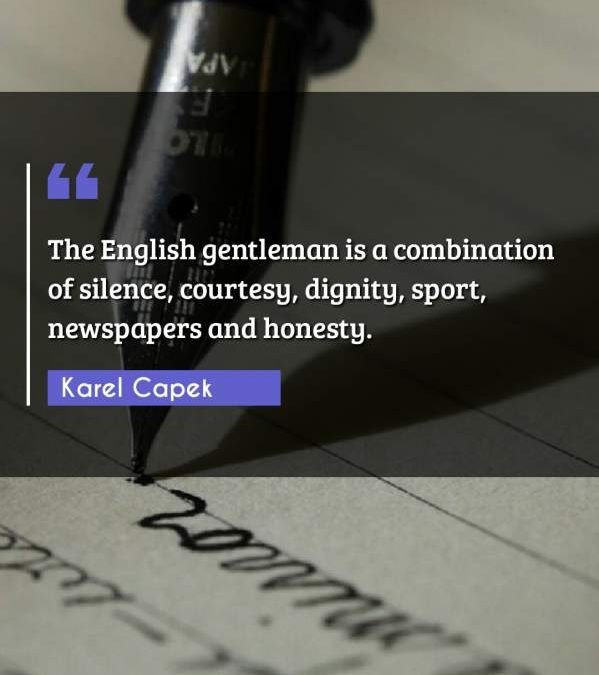 The English gentleman is a combination of silence, courtesy, dignity, sport, newspapers and honesty.
