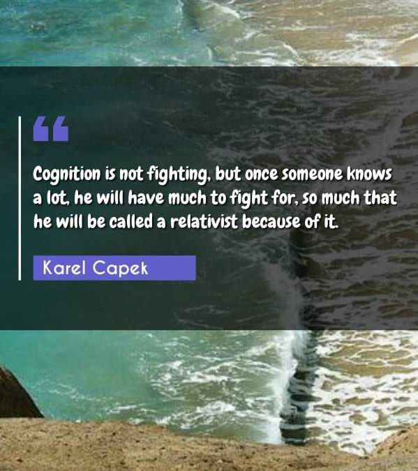 Cognition is not fighting, but once someone knows a lot, he will have much to fight for, so much that he will be called a relativist because of it.