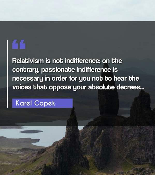 Relativism is not indifference; on the contrary, passionate indifference is necessary in order for you not to hear the voices that oppose your absolute decrees...