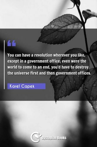 You can have a revolution wherever you like, except in a government office; even were the world to come to an end, you'd have to destroy the universe first and then government offices.
