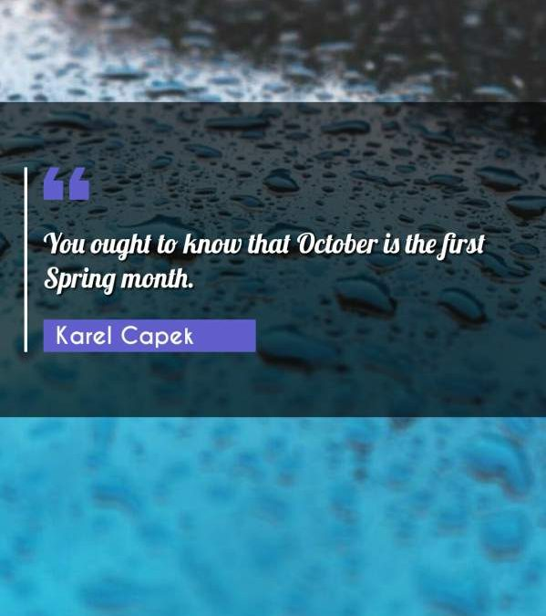 You ought to know that October is the first Spring month.