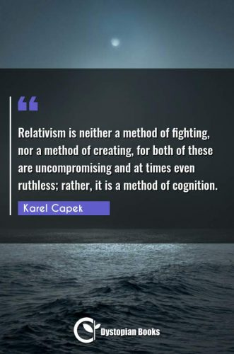 Relativism is neither a method of fighting, nor a method of creating, for both of these are uncompromising and at times even ruthless; rather, it is a method of cognition.