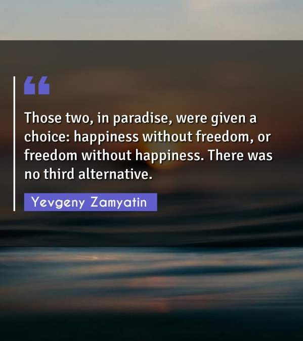 Those two, in paradise, were given a choice: happiness without freedom, or freedom without happiness. There was no third alternative.