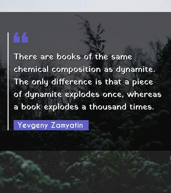 There are books of the same chemical composition as dynamite. The only difference is that a piece of dynamite explodes once, whereas a book explodes a thousand times.