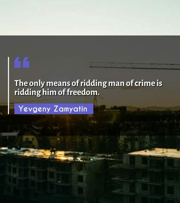 The only means of ridding man of crime is ridding him of freedom.