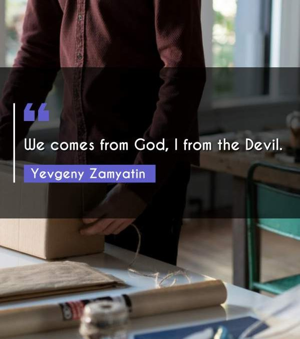 We comes from God, I from the Devil.