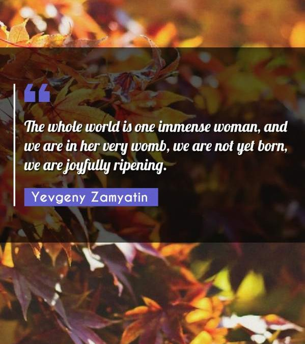 The whole world is one immense woman, and we are in her very womb, we are not yet born, we are joyfully ripening.