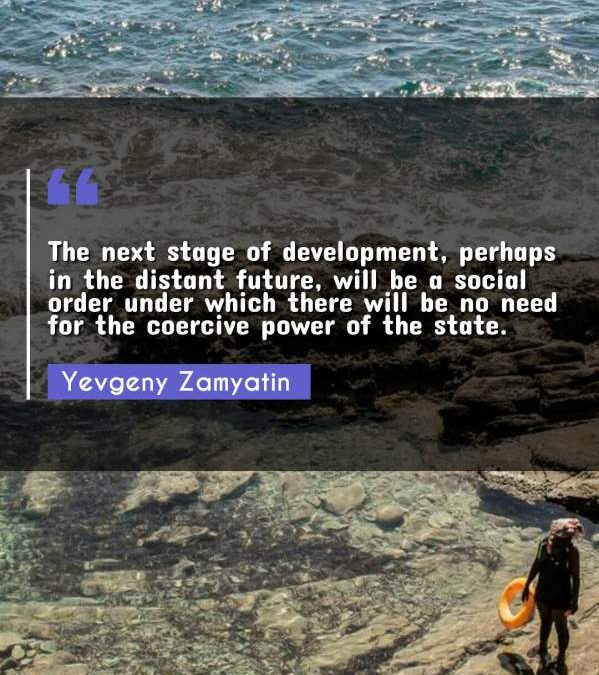 The next stage of development, perhaps in the distant future, will be a social order under which there will be no need for the coercive power of the state.