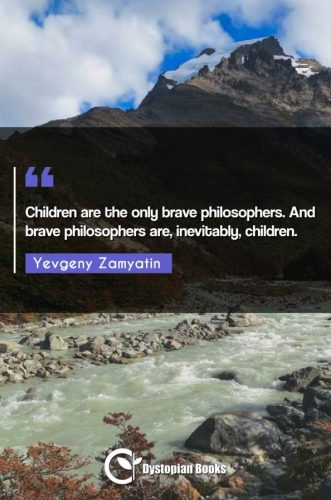 Children are the only brave philosophers. And brave philosophers are, inevitably, children.