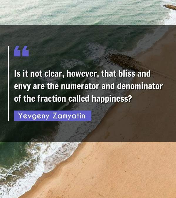 Is it not clear, however, that bliss and envy are the numerator and denominator of the fraction called happiness?