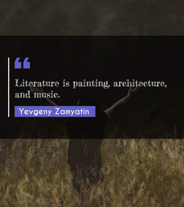 Literature is painting, architecture, and music.