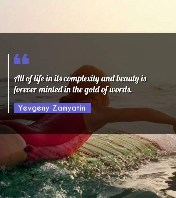 All of life in its complexity and beauty is forever minted in the gold of words.