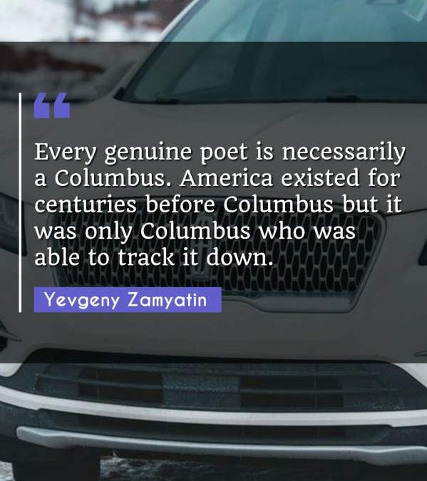 Every genuine poet is necessarily a Columbus. America existed for centuries before Columbus but it was only Columbus who was able to track it down.