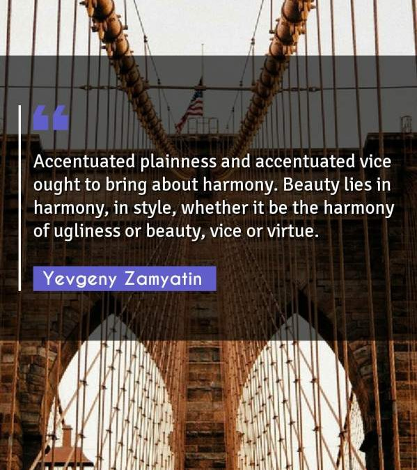 Accentuated plainness and accentuated vice ought to bring about harmony. Beauty lies in harmony, in style, whether it be the harmony of ugliness or beauty, vice or virtue.