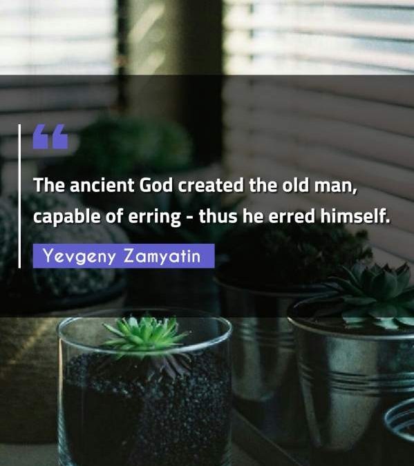The ancient God created the old man, capable of erring - thus he erred himself.