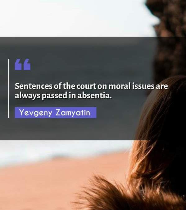 Sentences of the court on moral issues are always passed in absentia.