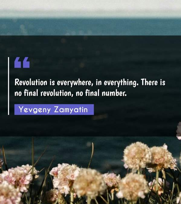 Revolution is everywhere, in everything. There is no final revolution, no final number.