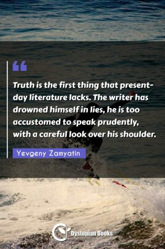 Truth is the first thing that present-day literature lacks. The writer has drowned himself in lies, he is too accustomed to speak prudently, with a careful look over his shoulder.