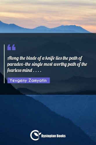 Along the blade of a knife lies the path of paradox-the single most worthy path of the fearless mind . . . .