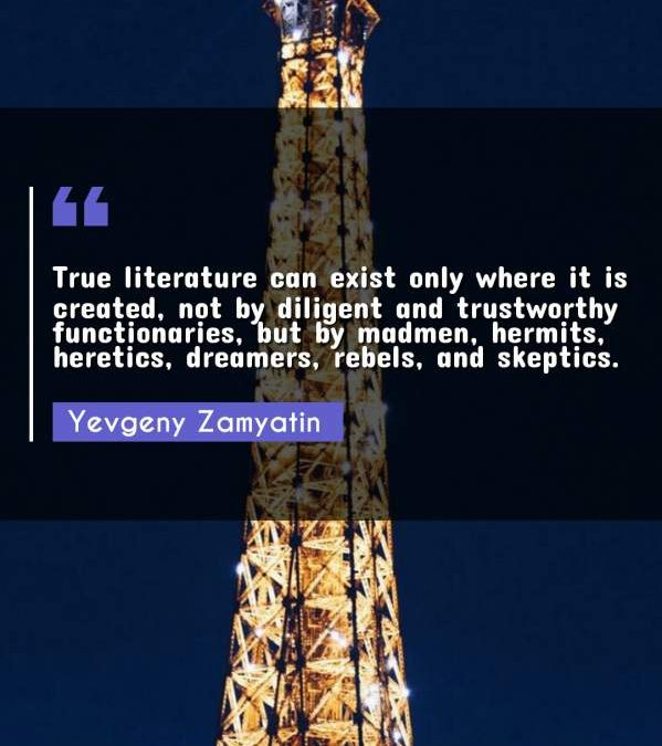 True literature can exist only where it is created, not by diligent and trustworthy functionaries, but by madmen, hermits, heretics, dreamers, rebels, and skeptics.