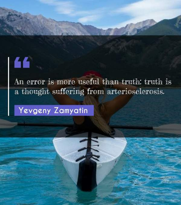 An error is more useful than truth: truth is a thought suffering from arteriosclerosis.