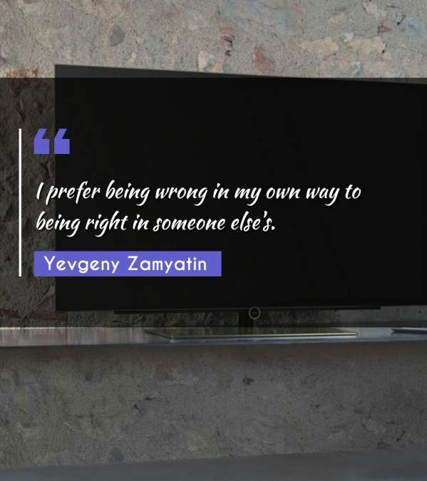 I prefer being wrong in my own way to being right in someone else's.