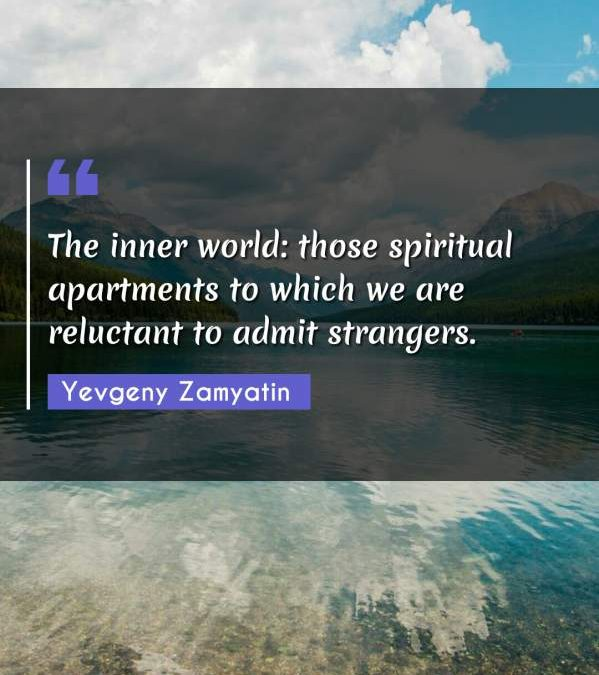 The inner world: those spiritual apartments to which we are reluctant to admit strangers.