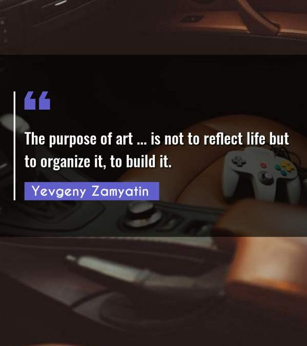 The purpose of art ... is not to reflect life but to organize it, to build it.