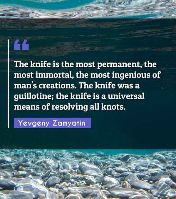 The knife is the most permanent, the most immortal, the most ingenious of man's creations. The knife was a guillotine; the knife is a universal means of resolving all knots.The knife is the most permanent, the most immortal, the most ingenious of man's creations. The knife was a guillotine; the knife is a universal means of resolving all knots.