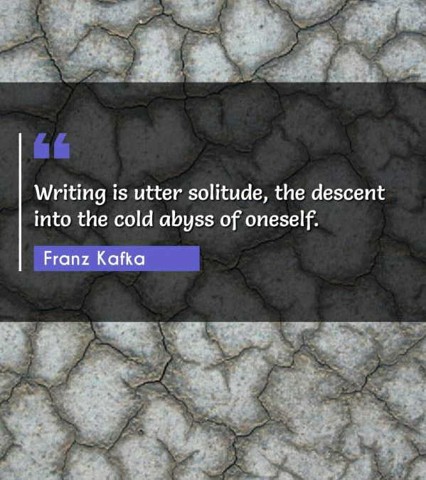 Writing is utter solitude, the descent into the cold abyss of oneself.