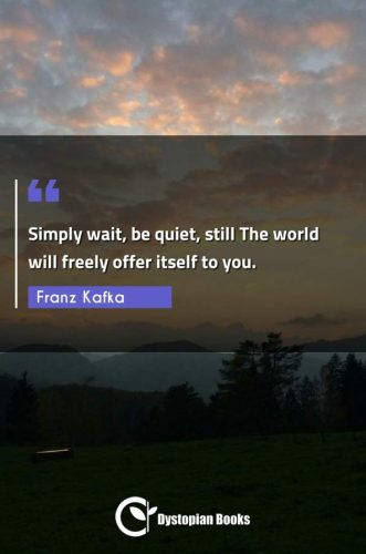Simply wait, be quiet, still The world will freely offer itself to you.