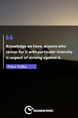 Knowledge we have. Anyone who strives for it with particular intensity is suspect of striving against it.