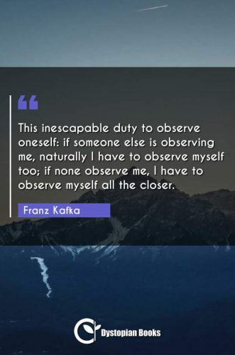 This inescapable duty to observe oneself: if someone else is observing me, naturally I have to observe myself too; if none observe me, I have to observe myself all the closer.
