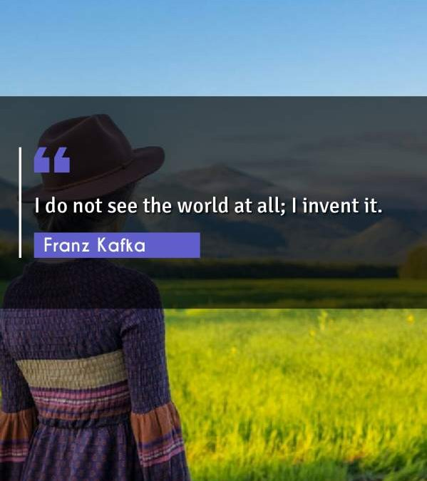 I do not see the world at all; I invent it.