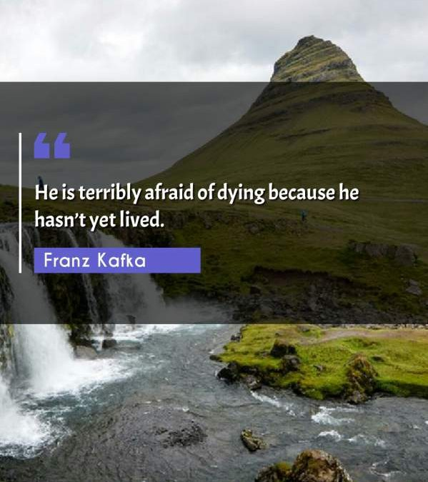 He is terribly afraid of dying because he hasn't yet lived.