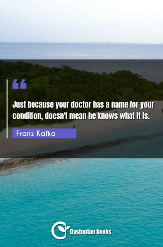 Just because your doctor has a name for your condition, doesn't mean he knows what it is.