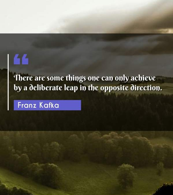 There are some things one can only achieve by a deliberate leap in the opposite direction.