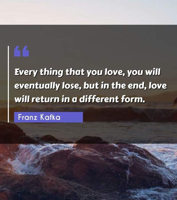 Every thing that you love, you will eventually lose, but in the end, love will return in a different form.