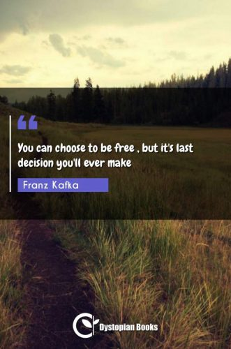 You can choose to be free , but it's last decision you'll ever make