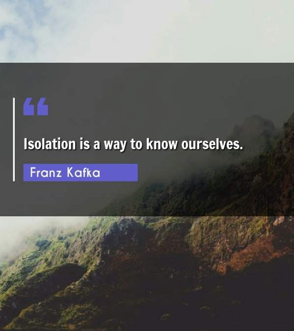 Isolation is a way to know ourselves.