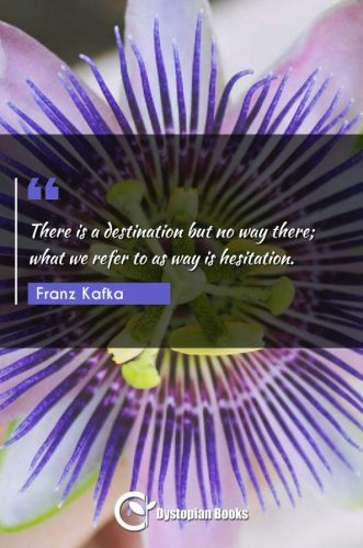 There is a destination but no way there; what we refer to as way is hesitation.